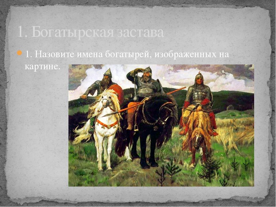 1. Назовите имена богатырей, изображенных на картине. 1. Богатырская застава