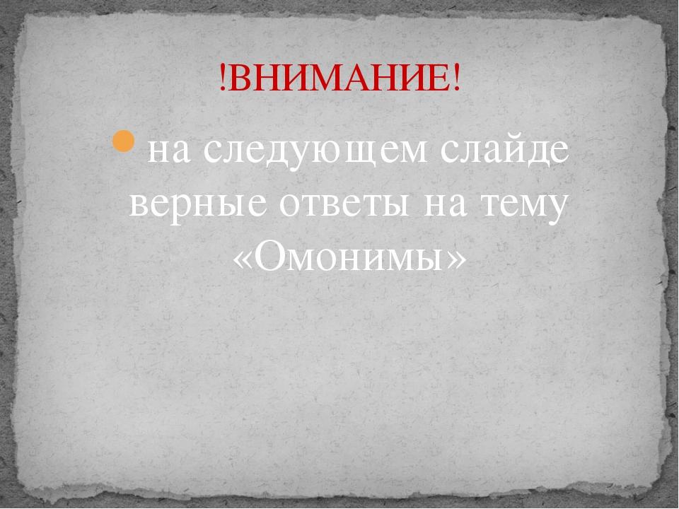 на следующем слайде верные ответы на тему «Омонимы» !ВНИМАНИЕ!