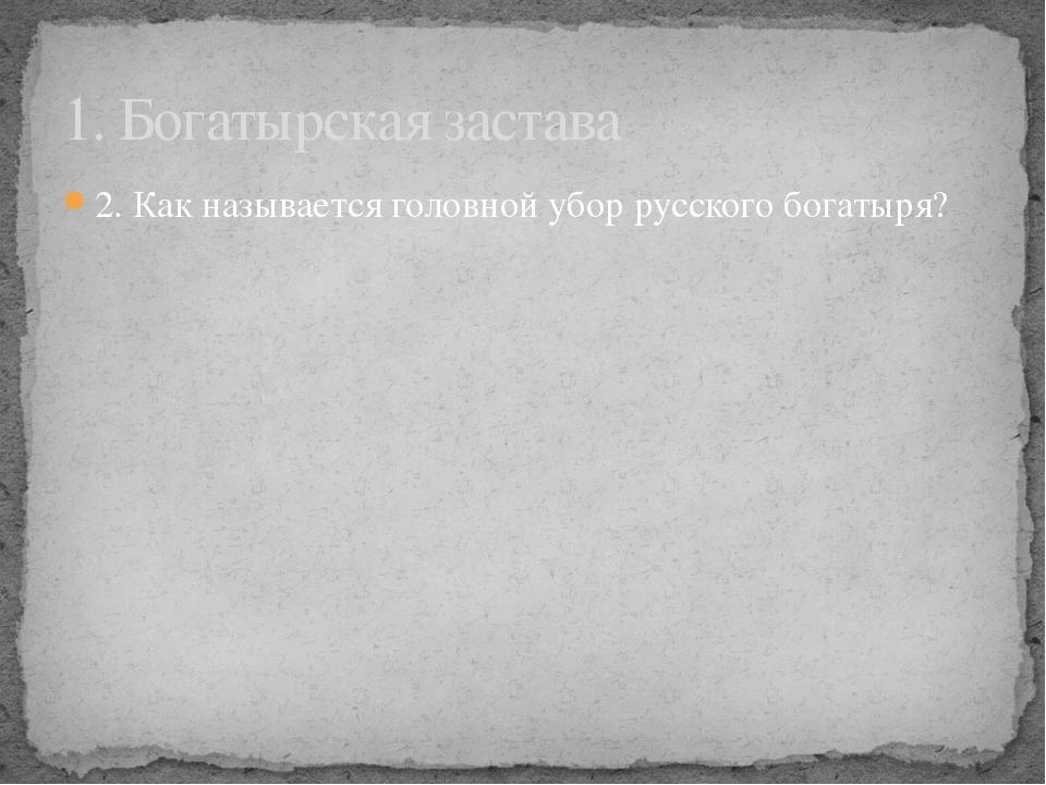 2. Как называется головной убор русского богатыря? 1. Богатырская застава