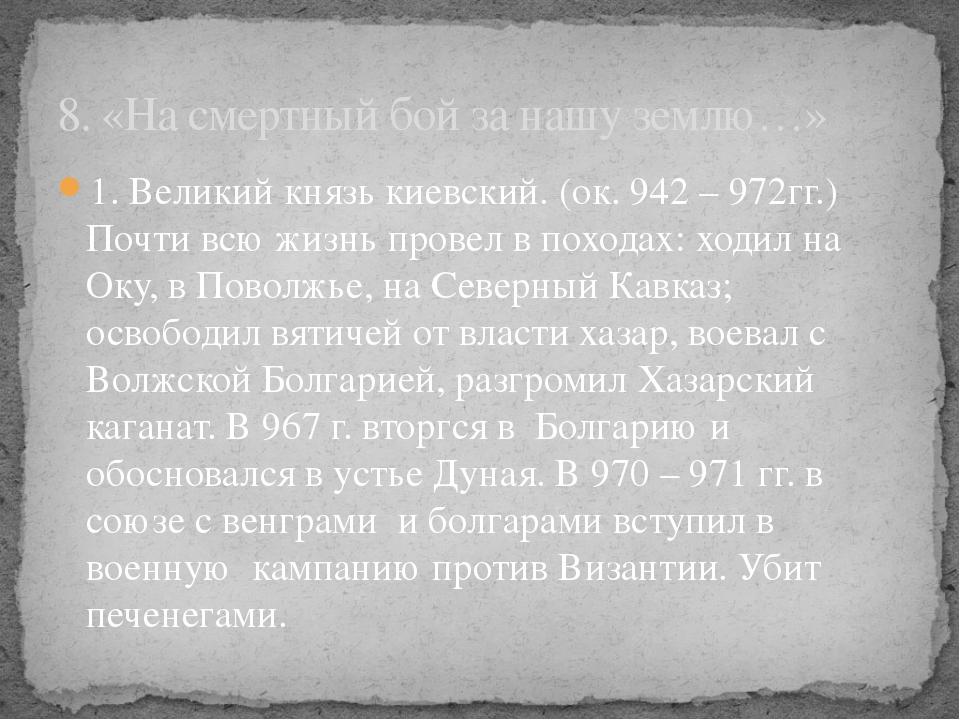 1. Великий князь киевский. (ок. 942 – 972гг.) Почти всю жизнь провел в похода...
