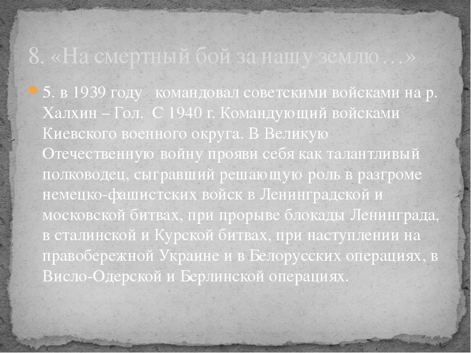 5. в 1939 году командовал советскими войсками на р. Халхин – Гол. С 1940 г. К...