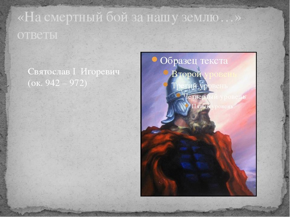 «На смертный бой за нашу землю…» ответы Святослав I Игоревич (ок. 942 – 972)