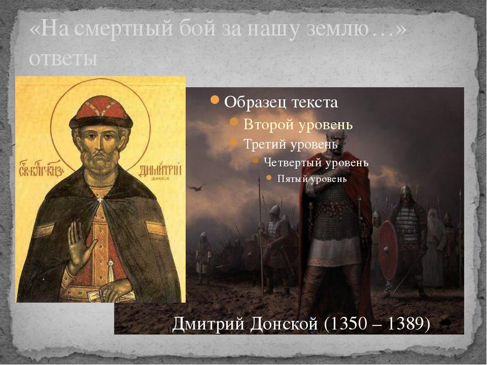 «На смертный бой за нашу землю…» ответы Дмитрий Донской (1350 – 1389)