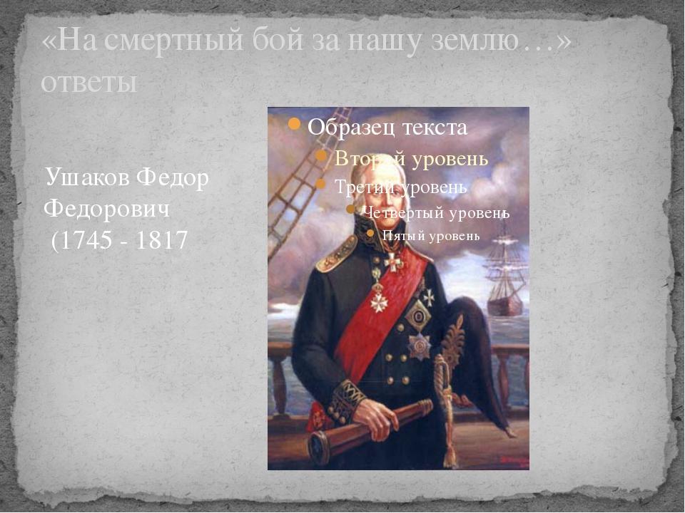 «На смертный бой за нашу землю…» ответы Ушаков Федор Федорович (1745 - 1817