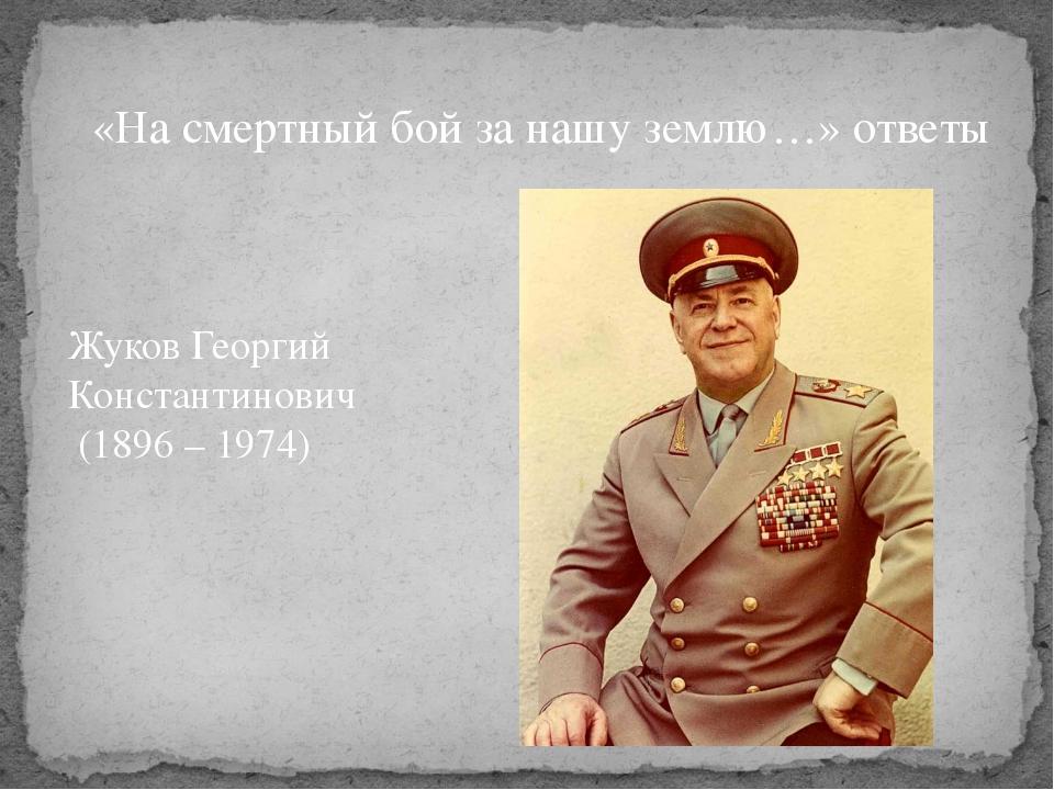 «На смертный бой за нашу землю…» ответы Жуков Георгий Константинович (1896 –...