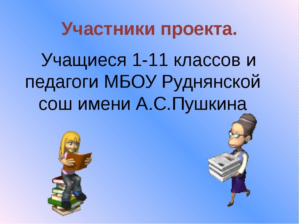 Участники проекта. Учащиеся 1-11 классов и педагоги МБОУ Руднянской сош имени...