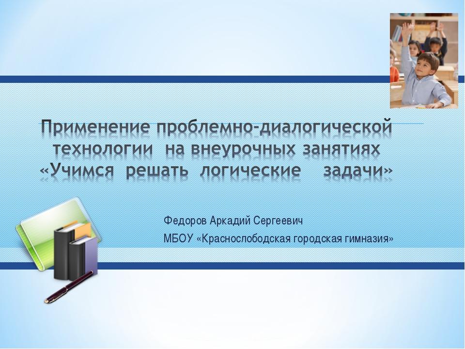 Федоров Аркадий Сергеевич МБОУ «Краснослободская городская гимназия»