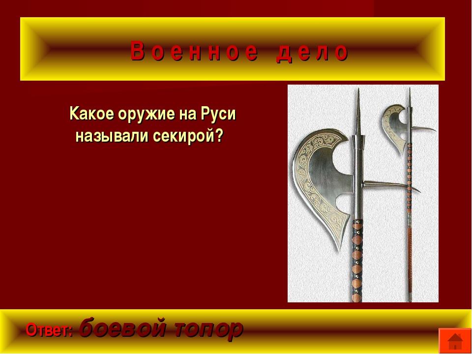 В о е н н о е д е л о Какое оружие на Руси называли секирой? Ответ: боевой т...