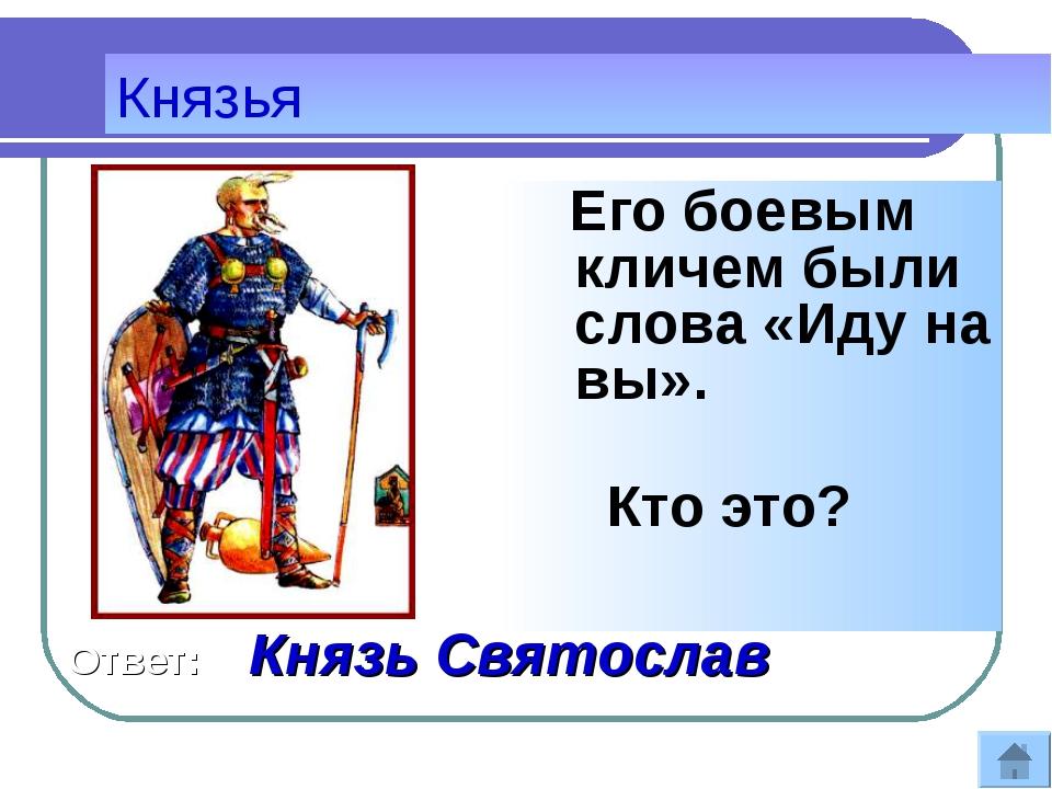 Его боевым кличем были слова «Иду на вы». Кто это? Князья Ответ: Князь Свято...