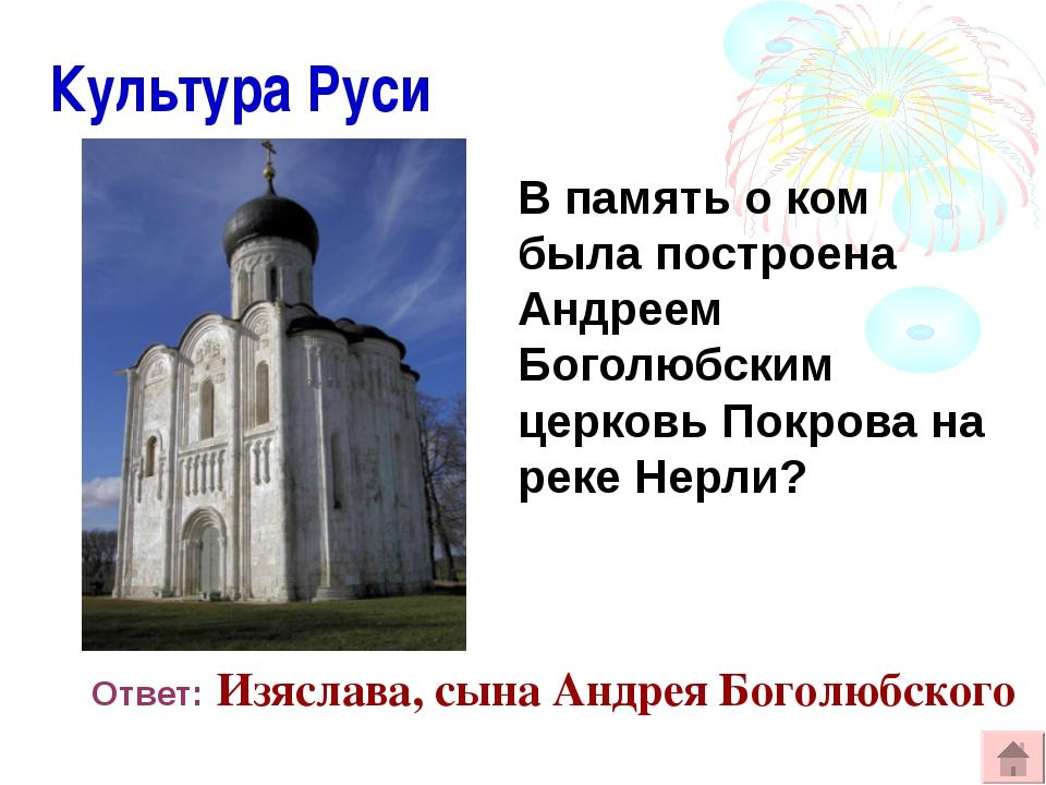 Культура Руси В память о ком была построена Андреем Боголюбским церковь Покр...
