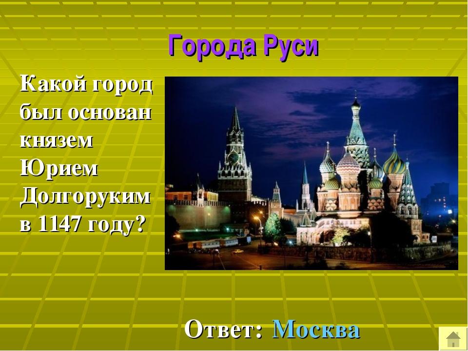 Города Руси Какой город был основан князем Юрием Долгоруким в 1147 году? Отв...