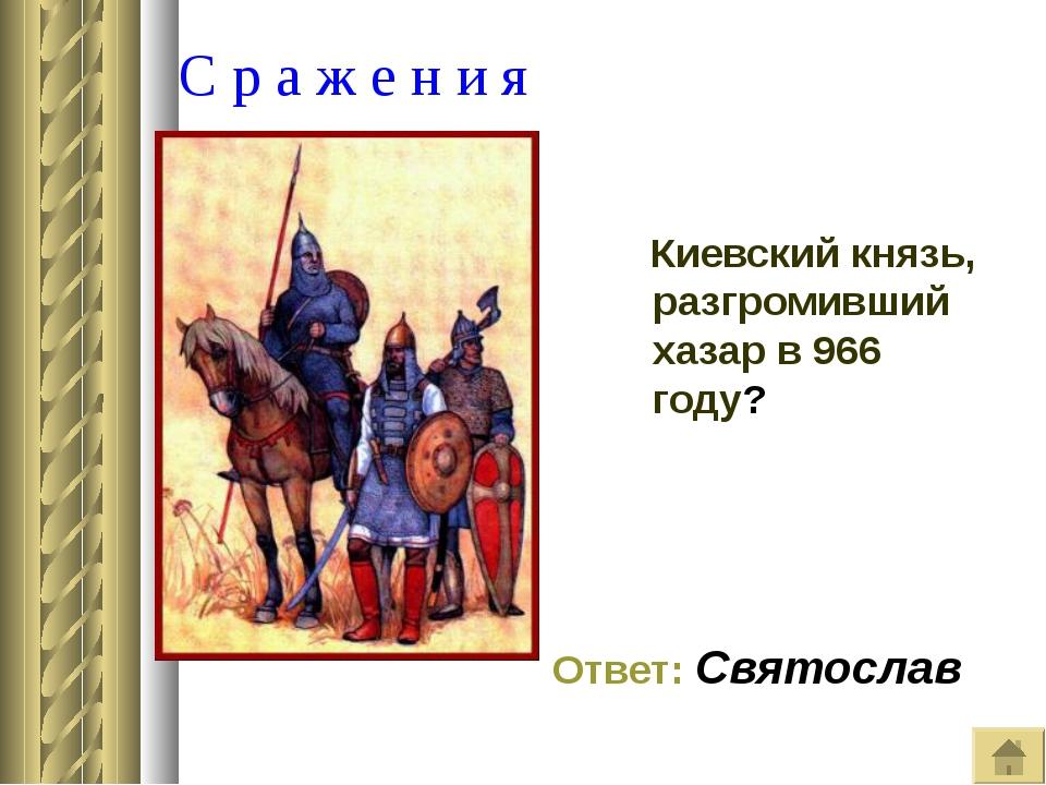С р а ж е н и я Киевский князь, разгромивший хазар в 966 году? Ответ: Святос...