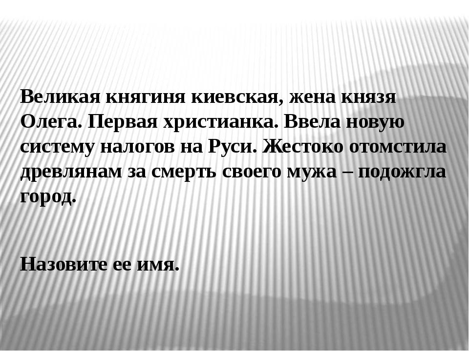 Великая княгиня киевская, жена князя Олега. Первая христианка. Ввела новую си...