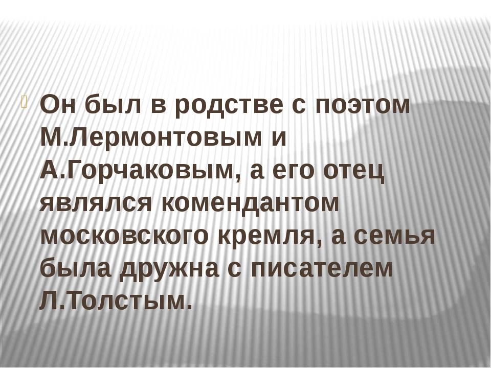 Он был в родстве с поэтом М.Лермонтовым и А.Горчаковым, а его отец являлся к...
