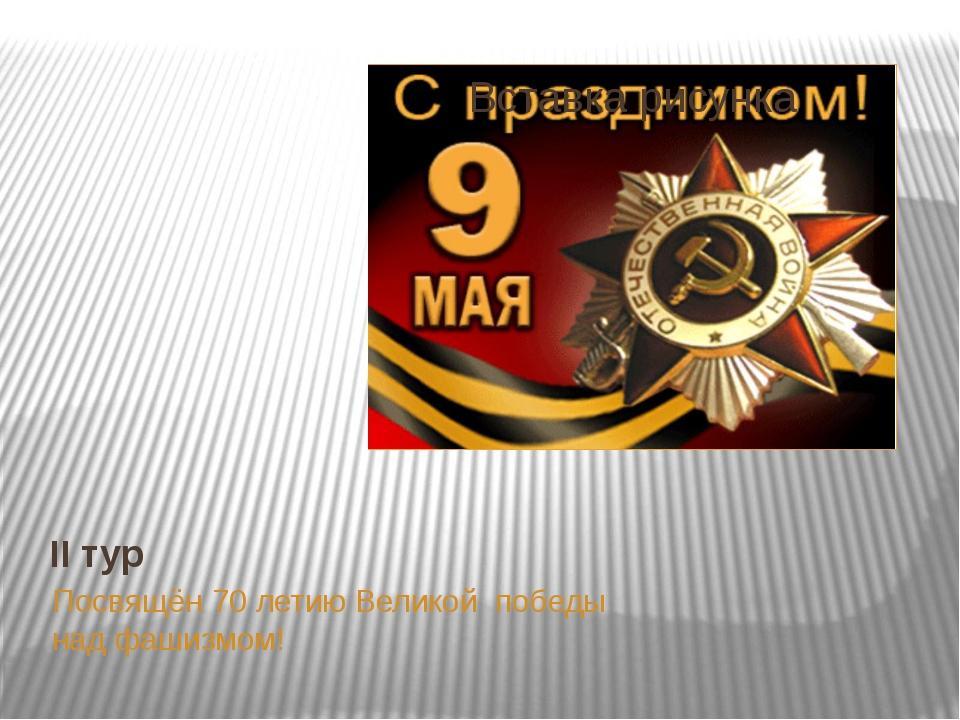II тур Посвящён 70 летию Великой победы над фашизмом!