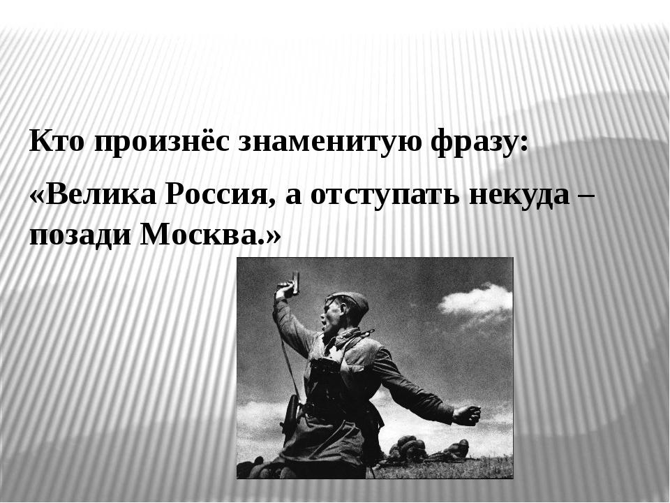 Кто произнёс знаменитую фразу: «Велика Россия, а отступать некуда – позади Мо...