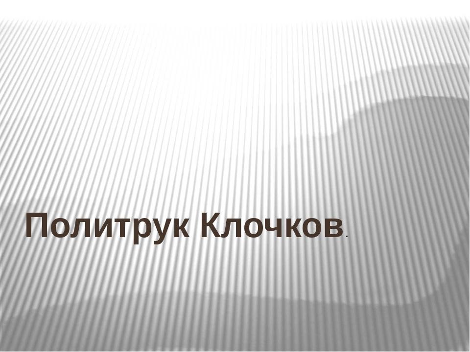 Политрук Клочков.