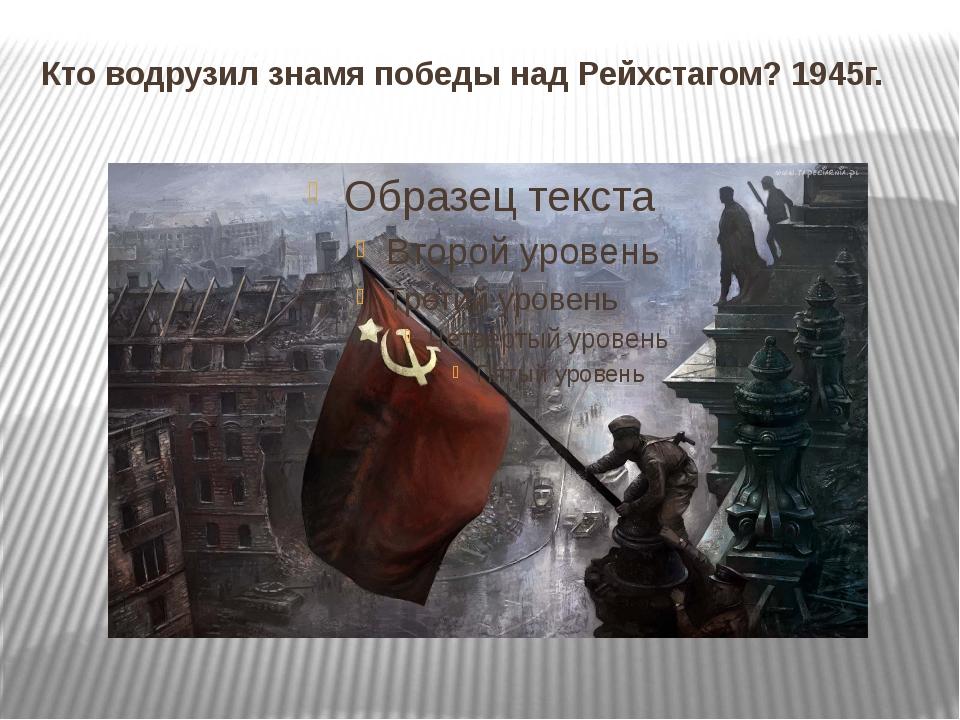 Кто водрузил знамя победы над Рейхстагом? 1945г.