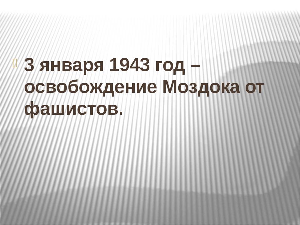3 января 1943 год – освобождение Моздока от фашистов.
