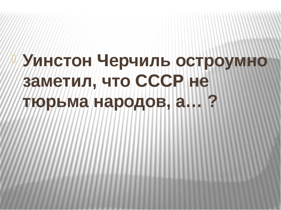 Уинстон Черчиль остроумно заметил, что СССР не тюрьма народов, а… ?