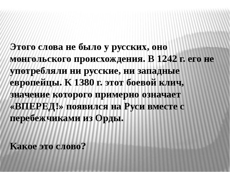 Этого слова не было у русских, оно монгольского происхождения. В 1242 г. его...