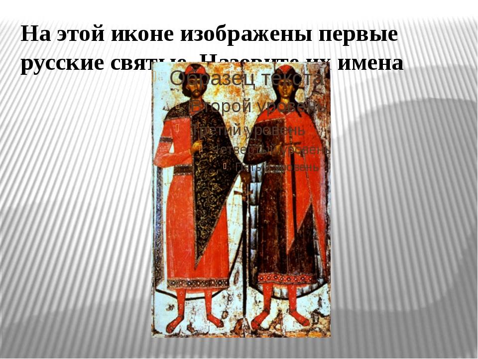 На этой иконе изображены первые русские святые. Назовите их имена