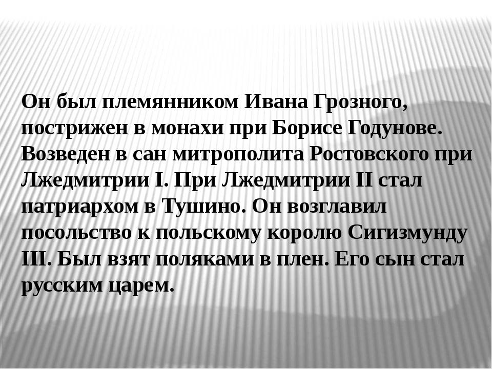 Он был племянником Ивана Грозного, пострижен в монахи при Борисе Годунове. Во...