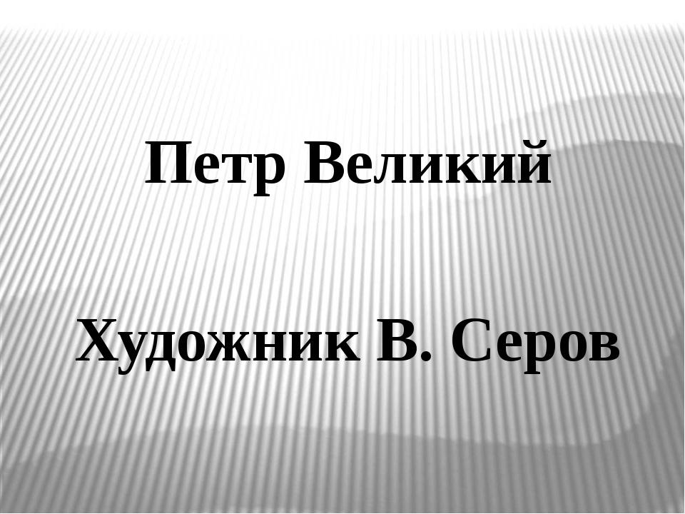 Петр Великий Художник В. Серов