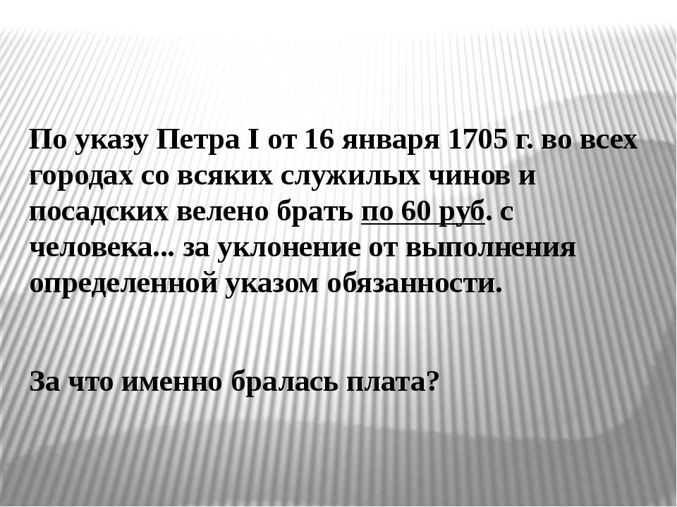 По указу ПетраI от 16 января 1705 г. во всех городах со всяких служилых чино...