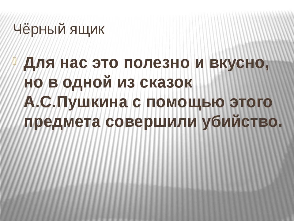 Чёрный ящик Для нас это полезно и вкусно, но в одной из сказок А.С.Пушкина с...