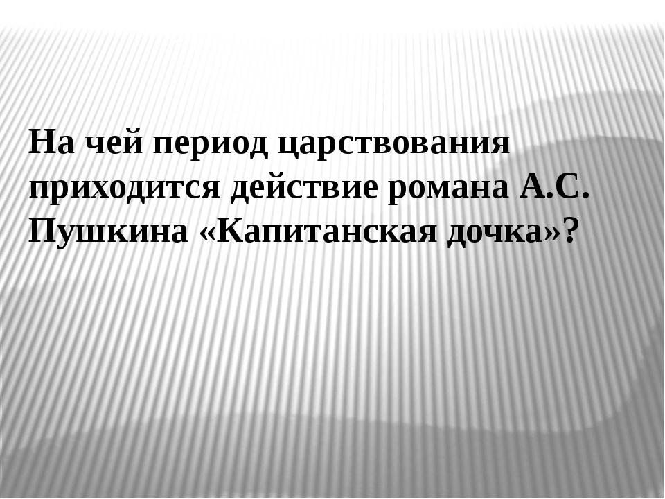 На чей период царствования приходится действие романа А.С. Пушкина «Капитанск...