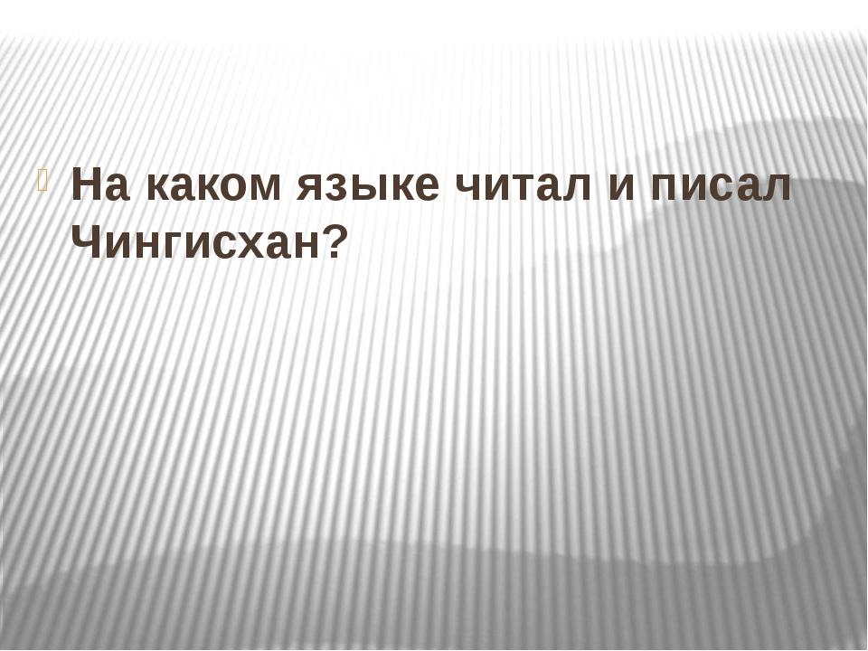 На каком языке читал и писал Чингисхан?