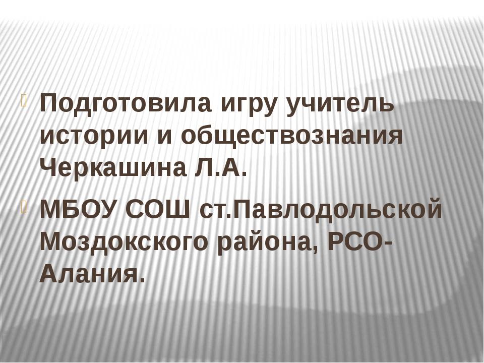 Подготовила игру учитель истории и обществознания Черкашина Л.А. МБОУ СОШ ст...