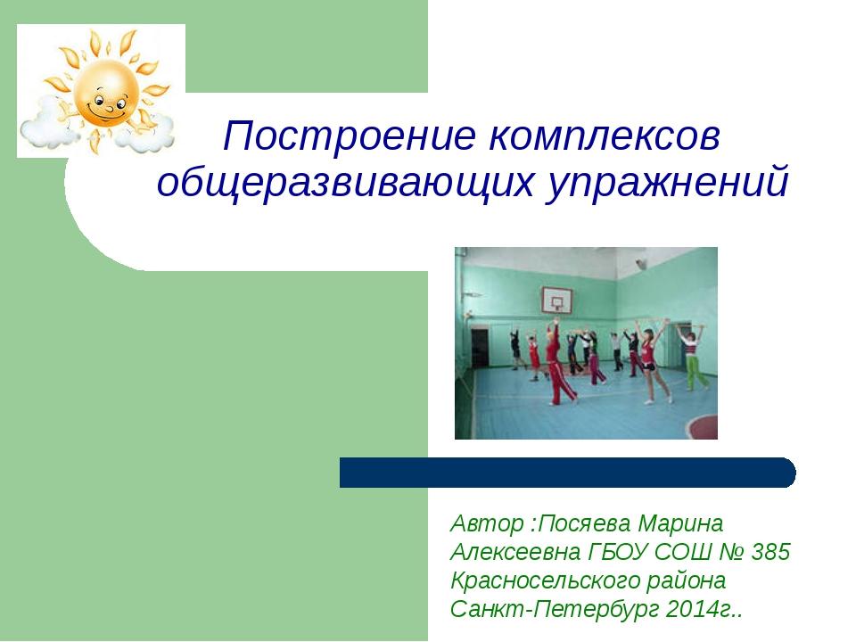 Построение комплексов общеразвивающих упражнений Автор :Посяева Марина Алексе...
