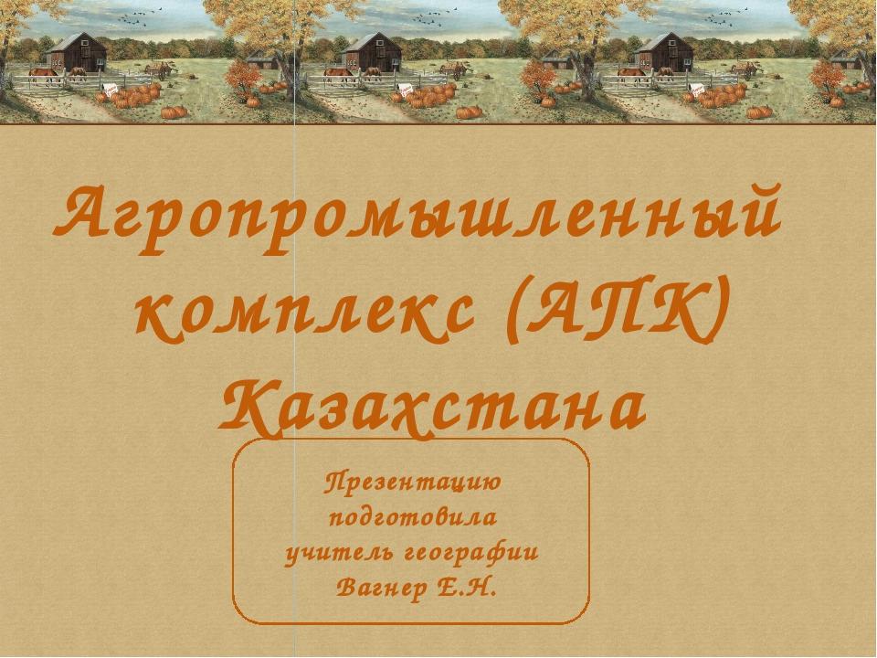 Агропромышленный комплекс (АПК) Казахстана Презентацию подготовила учитель ге...