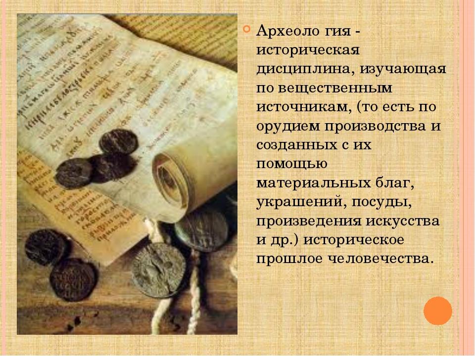 Археоло́гия - историческая дисциплина, изучающая по вещественным источникам,...