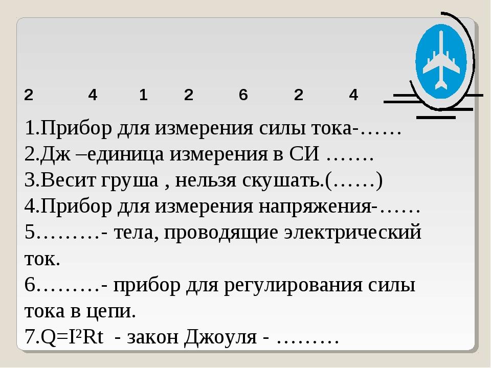 2 4 1 2 6 2 4 1.Прибор для измерения силы тока-…… 2.Дж –единица измерения в С...