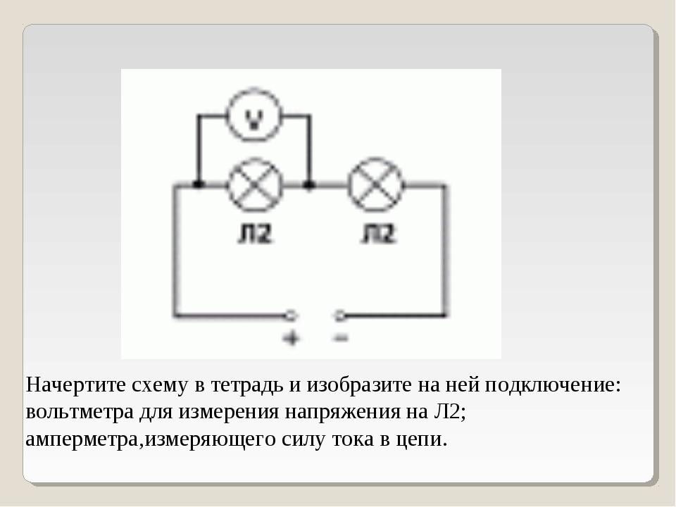 Начертите схему в тетрадь и изобразите на ней подключение: вольтметра для изм...
