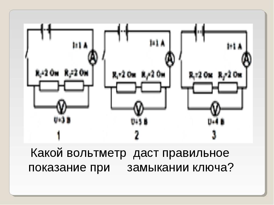Какой вольтметр даст правильное показание при замыкании ключа?
