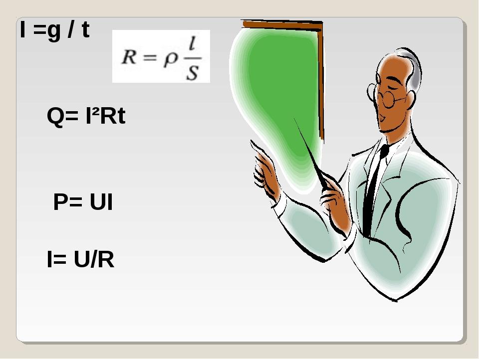 I =g / t Q= I²Rt P= UI I= U/R