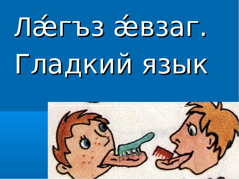 Лǽгъз ǽвзаг. Гладкий язык
