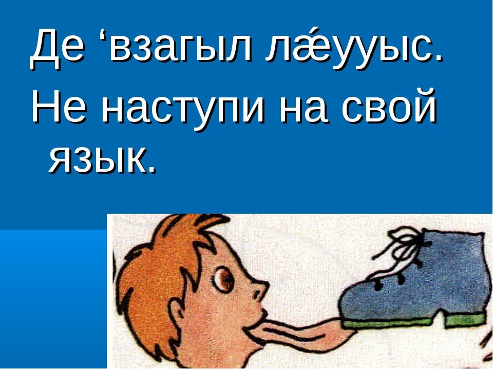 Де 'взагыл лǽууыс. Не наступи на свой язык.