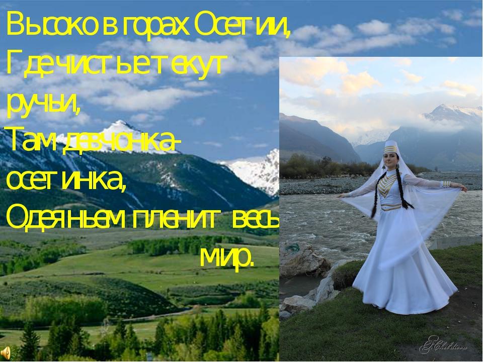 Высоко в горах Осетии, Где чистые текут ручьи, Там девчонка-осетинка, Одеянье...