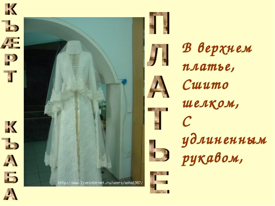 В верхнем платье, Сшито шелком, С удлиненным рукавом,
