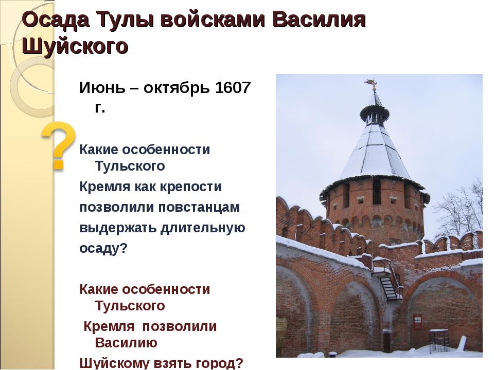 Осада Тулы войсками Василия Шуйского Июнь – октябрь 1607 г. Какие особенности...