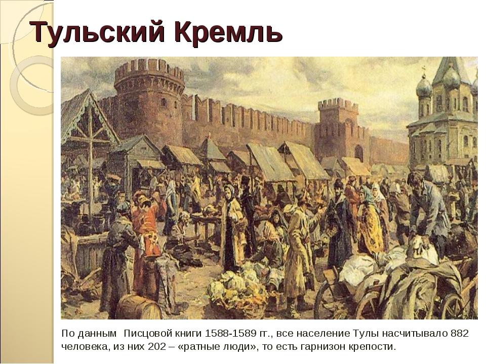 Тульский Кремль По данным Писцовой книги 1588-1589 гг., все население Тулы на...