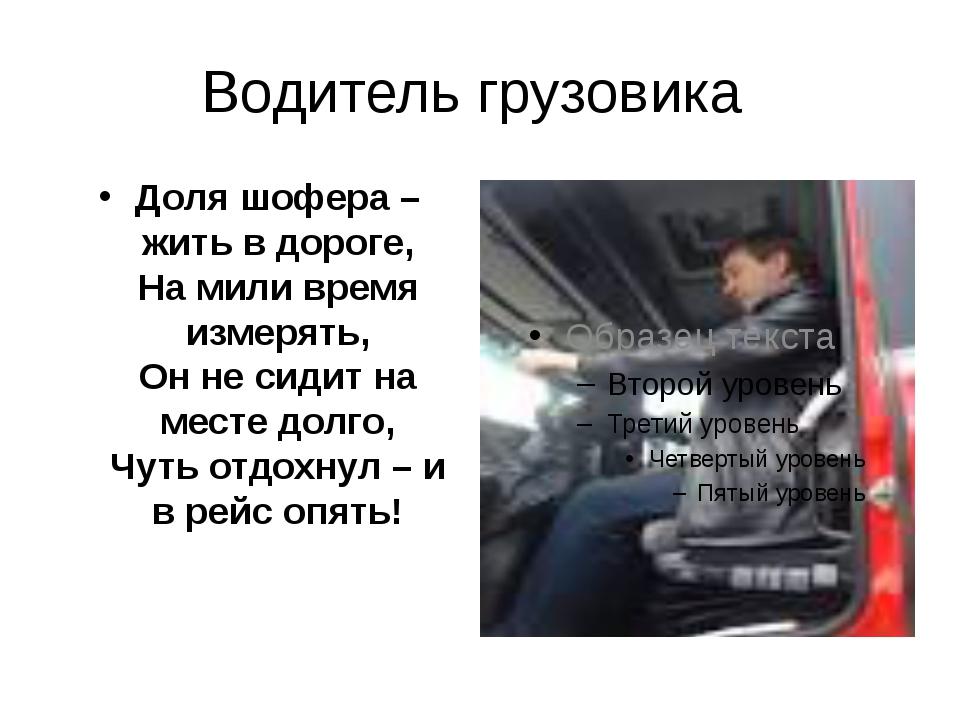Водитель грузовика Доля шофера – жить в дороге, На мили время измерять, Он не...