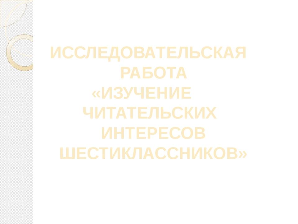 ИССЛЕДОВАТЕЛЬСКАЯ РАБОТА «ИЗУЧЕНИЕ ЧИТАТЕЛЬСКИХ ИНТЕРЕСОВ ШЕСТИКЛАССНИКОВ»