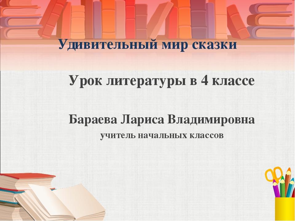 Удивительный мир сказки Урок литературы в 4 классе Бараева Лариса Владимиров...