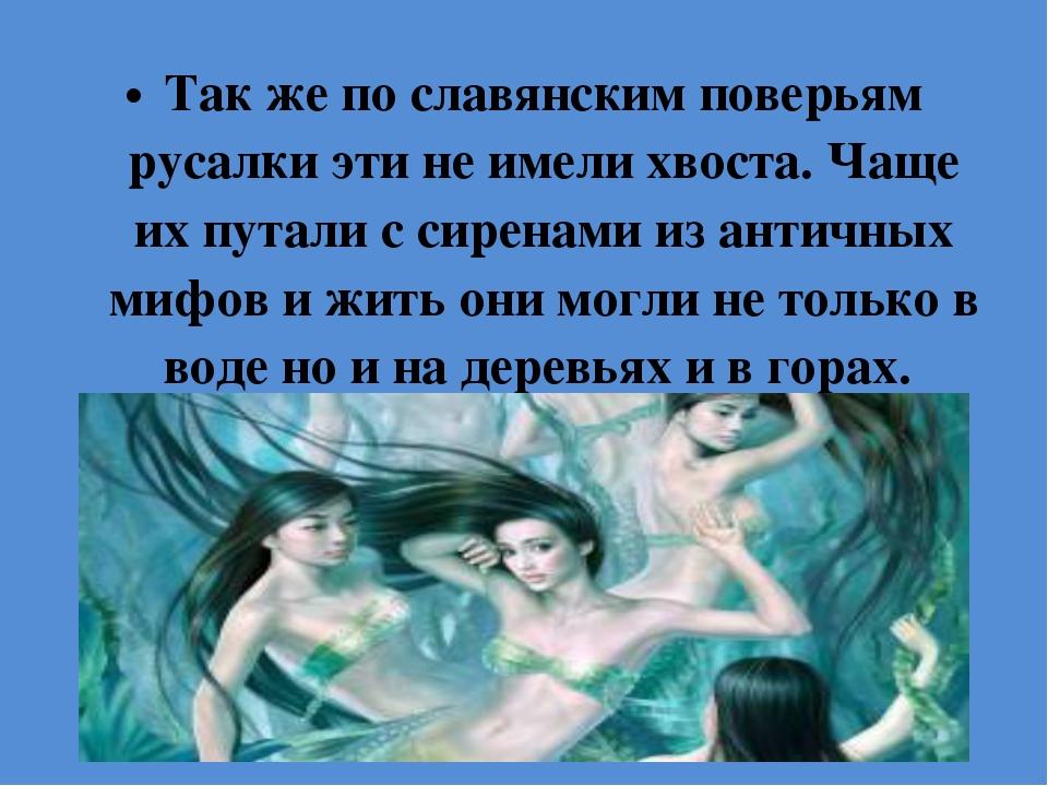Так же по славянским поверьям русалки эти не имели хвоста. Чаще их путали с с...